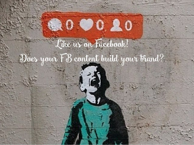 Like us on Facebook! Does your FB content build your brand?