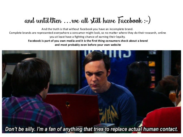 and untilthen …we all still have Facebook :-) AndthetruthisthatwithoutFacebookyouhaveanincompletebrand. Compl...