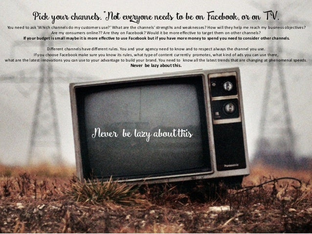 """Pick your channels. """"Not everyone needs to be on Facebook, or on TV. Youneedtoask'Whichchannelsdomycustomersus..."""