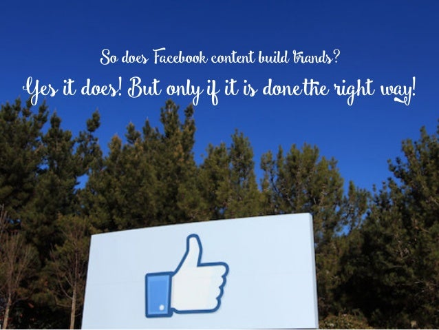 So does Facebook content build brands? Yes it does! But onlyif it is donethe right way!