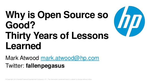Why is Open Source so Good? Thirty Years of Lessons Learned Mark Atwood mark.atwood@hp.com Twitter: fallenpegasus © Copyri...