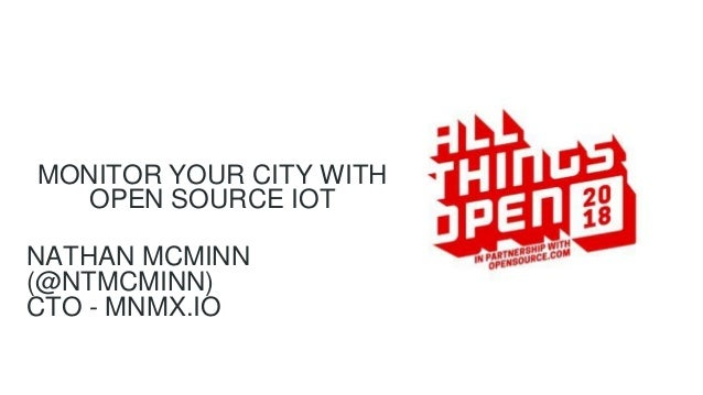 MONITOR YOUR CITY WITH OPEN SOURCE IOT NATHAN MCMINN (@NTMCMINN) CTO - MNMX.IO