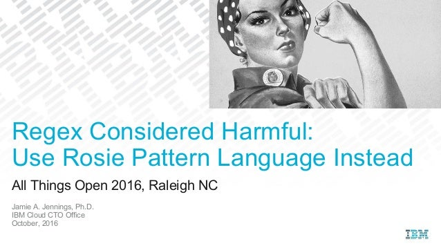 All Things Open 2016, Raleigh NC Jamie A. Jennings, Ph.D. IBM Cloud CTO Office October, 2016 Regex Considered Harmful: Use...