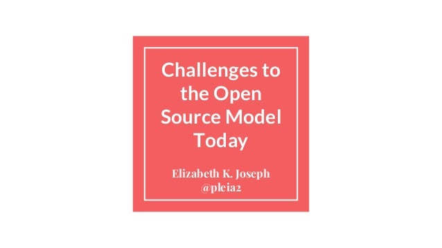 Challenges to the Open Source Model Today Elizabeth K. Joseph @pleia2