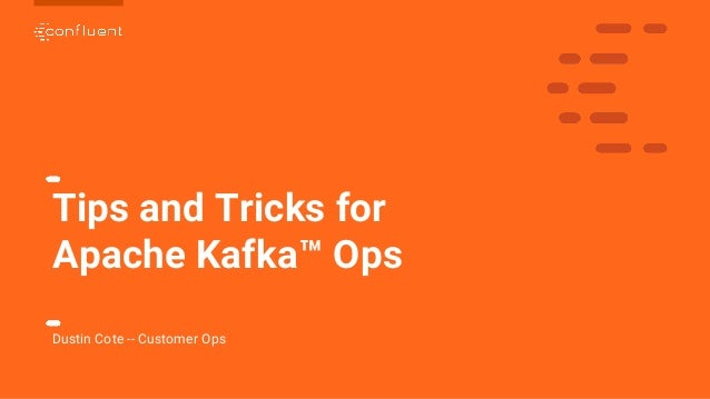 1 Tips and Tricks for Apache Kafka™ Ops Dustin Cote -- Customer Ops