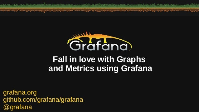 grafana.org github.com/grafana/grafana @grafana Fall in love with Graphs and Metrics using Grafana