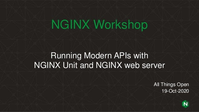 NGINX Workshop Running Modern APIs with NGINX Unit and NGINX web server All Things Open 19-Oct-2020