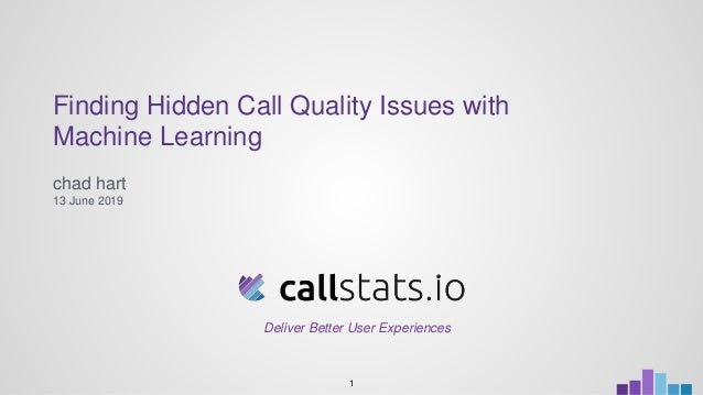 Finding Hidden Call Quality Issues with Machine Learning chad hart 13 June 2019 1 Deliver Better User Experiences
