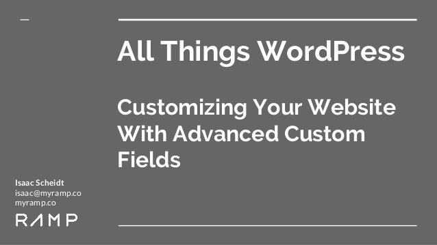 All Things WordPress Customizing Your Website With Advanced Custom Fields Isaac Scheidt isaac@myramp.co myramp.co