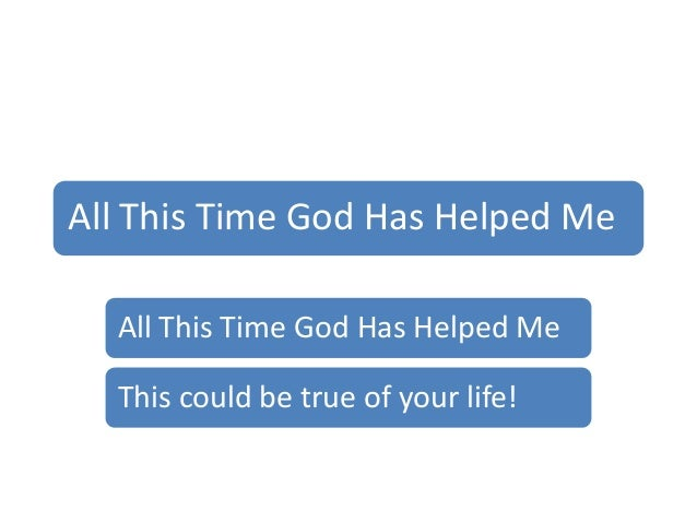 All This Time God Has Helped MeAll This Time God Has Helped MeThis could be true of your life!