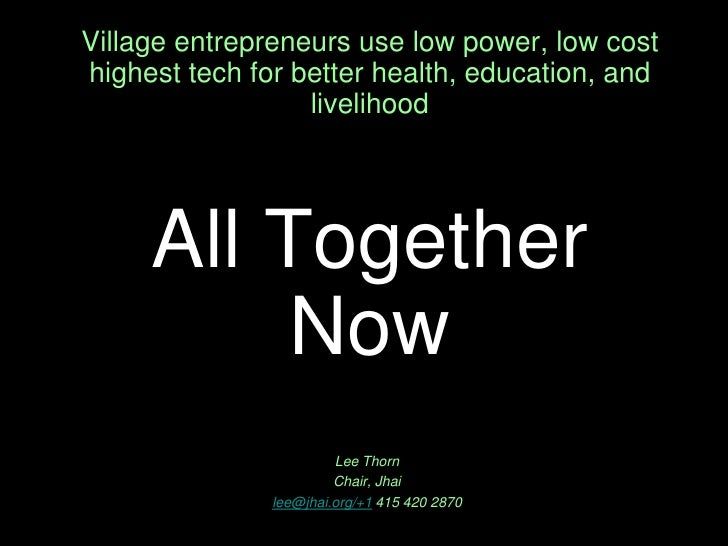 Village entrepreneurs use low power, low cost  highest tech for better health, education, and livelihoodAll Together Now<b...