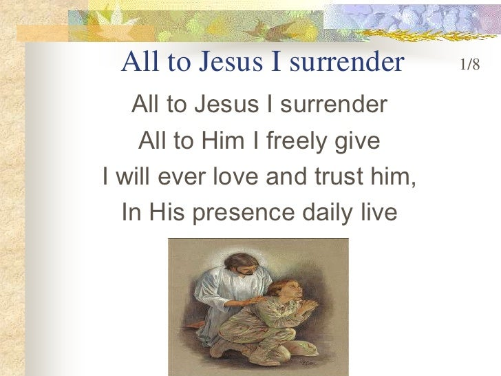 All to Jesus I surrender<br />1/8<br />All to Jesus I surrender <br />All to Him I freely give <br />I will ever love and ...