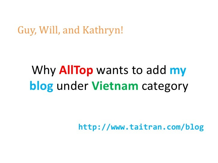 Guy, Will, and Kathryn!     Why AllTop wants to add my   blog under Vietnam category               http://www.taitran.com/...