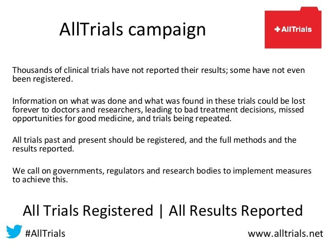 AllTrials campaign Thousands of clinical trials have not reported their results; some have not even been registered. Infor...