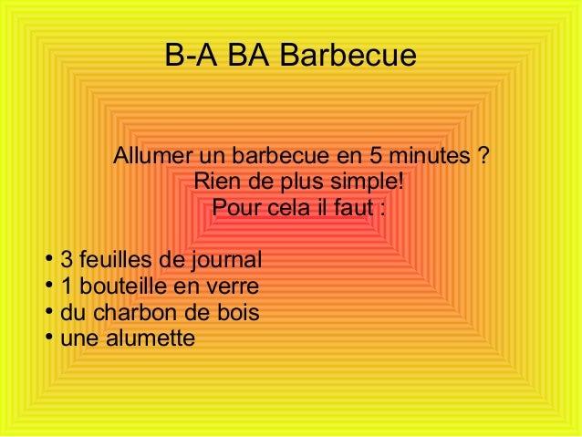 B-A BA BarbecueAllumer un barbecue en 5 minutes ?Rien de plus simple!Pour cela il faut :●3 feuilles de journal●1 bouteille...