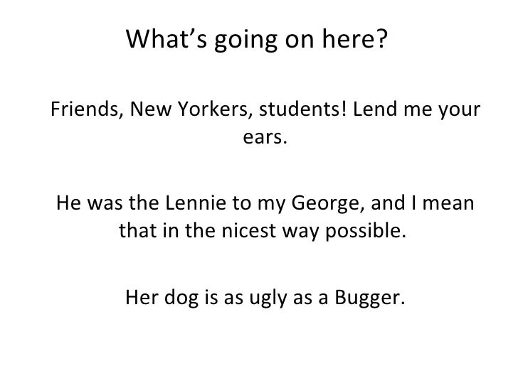 What's going on here? Friends, New Yorkers, students! Lend me your ears. He was the Lennie to my George, and I mean that i...