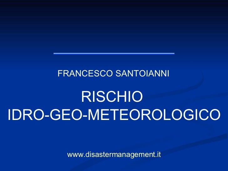 FRANCESCO SANTOIANNI www.disastermanagement.it RISCHIO  IDRO-GEO-METEOROLOGICO