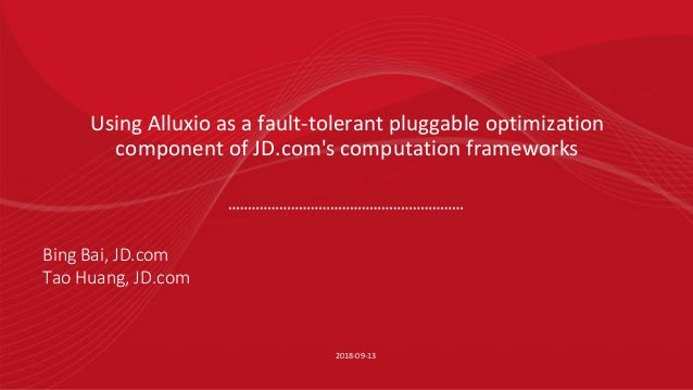 Using Alluxio as a fault-tolerant pluggable optimization component of JD.com's computation frameworks 2018-09-13 Bing Bai,...