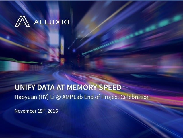 UNIFY DATA AT MEMORY SPEED Haoyuan (HY) Li @ AMPLab End of Project Celebration November 18th, 2016