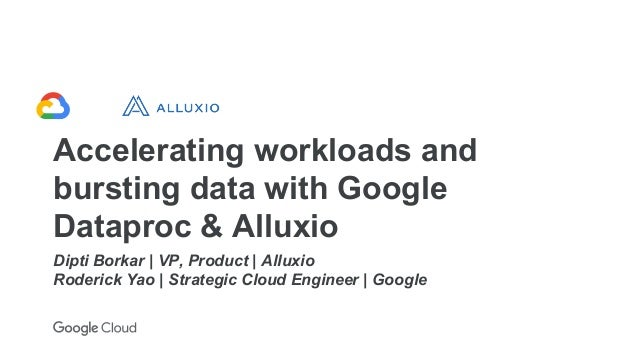 Accelerating workloads and bursting data with Google Dataproc & Alluxio Dipti Borkar | VP, Product | Alluxio Roderick Yao ...