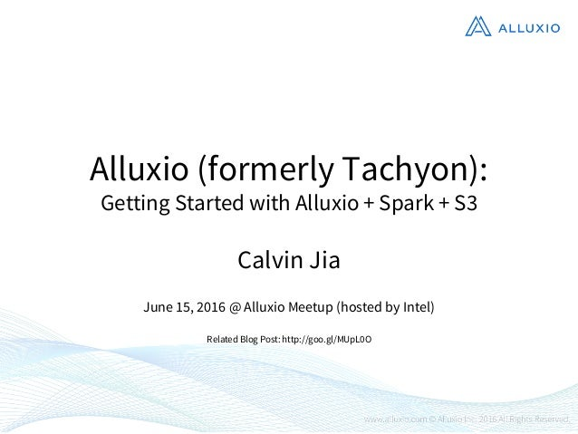 Alluxio (formerly Tachyon): Getting Started with Alluxio + Spark + S3 Calvin Jia June 15, 2016 @ Alluxio Meetup (hosted by...