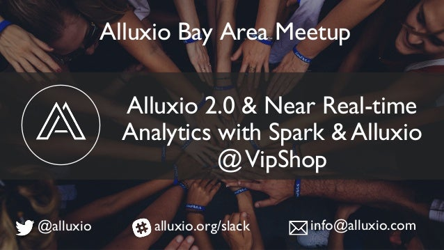 Alluxio 2.0 & Near Real-time Analytics with Spark & Alluxio @VipShop Alluxio Bay Area Meetup @alluxio alluxio.org/slack in...