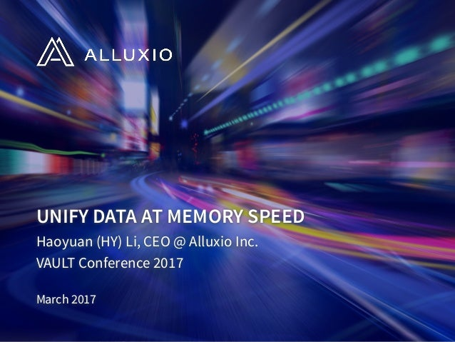 UNIFY DATA AT MEMORY SPEED Haoyuan (HY) Li, CEO @ Alluxio Inc. VAULT Conference 2017 March 2017