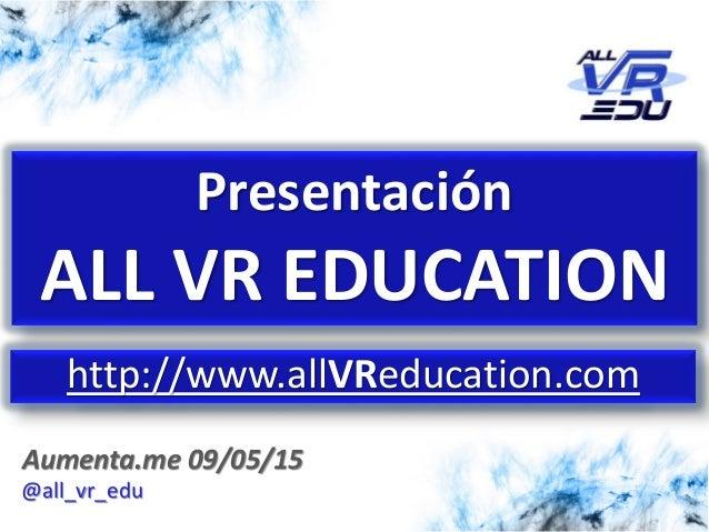 5/12/201526/03/15 Aumenta.me 09/05/15 Presentación ALL VR EDUCATION http://www.allVReducation.com @all_vr_edu