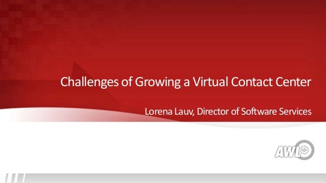 LorenaLauv,DirectorofSoftwareServices Challenges of Growing a Virtual Contact Center