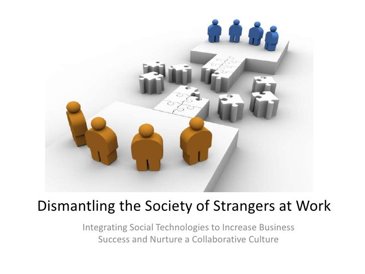 Dismantling the Society of Strangers at Work<br />Integrating Social Technologies to Increase Business Success and Nurture...