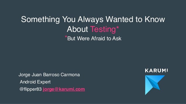 Something You Always Wanted to Know About Testing* *But Were Afraid to Ask Jorge Juan Barroso Carmona Android Expert @flipp...