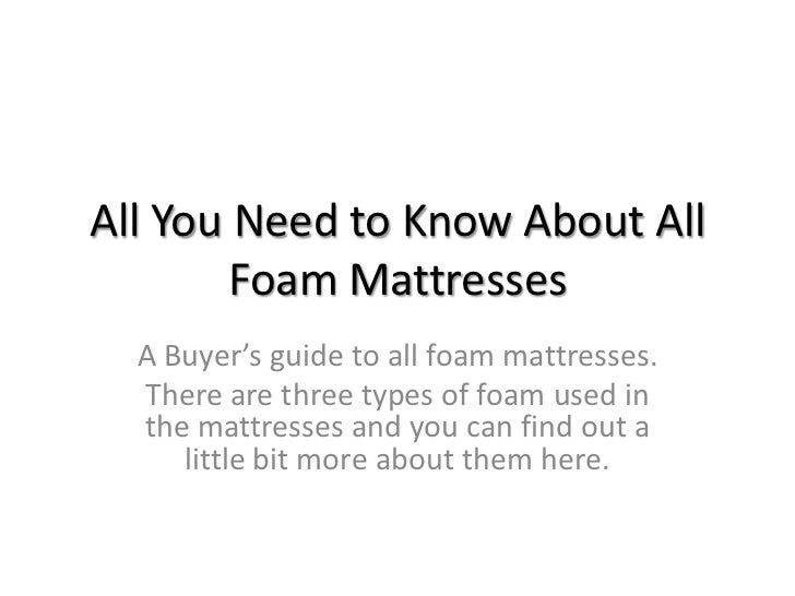 All You Need to Know About All        Foam Mattresses  A Buyer's guide to all foam mattresses.  There are three types of f...