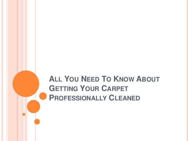 ALL YOU NEED TO KNOW ABOUT  GETTING YOUR CARPET  PROFESSIONALLY CLEANED