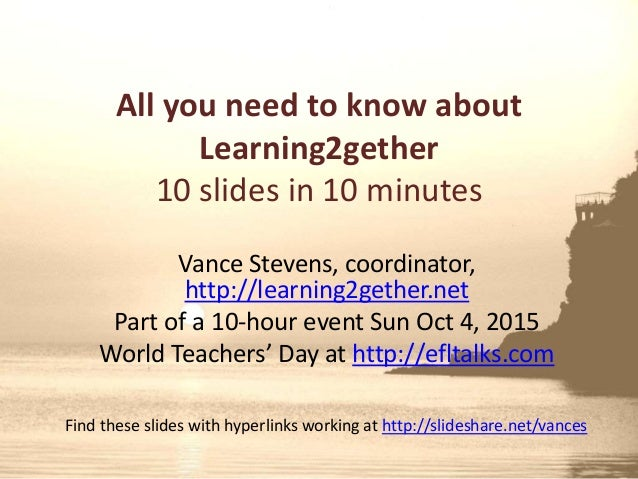 All you need to know about Learning2gether 10 slides in 10 minutes Vance Stevens, coordinator, http://learning2gether.net ...
