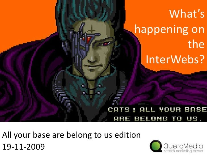 What's happening on the InterWebs?<br />All your base are belong to us edition<br />19-11-2009<br />