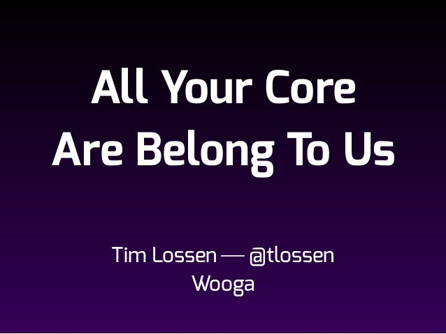 All Your Core Are Belong To Us Tim Lossen ⎯ @tlossen Wooga
