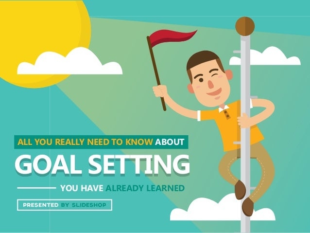ALL YOU REALLY NEED TO KNOW ABOUT YOU HAVE ALREADY LEARNED GOAL SETTING