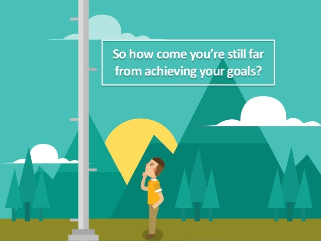 So how come you're stillfar from achieving your goals?