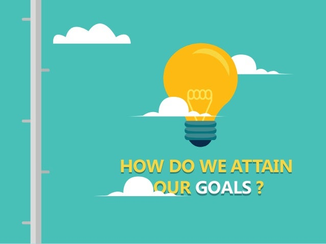 HOW DO WE ATTAIN OUR GOALS ? HOW DO WE ATTAIN OUR GOALS ?