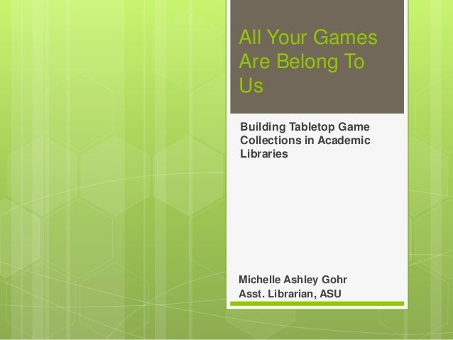 All Your Games Are Belong To Us Building Tabletop Game Collections in Academic Libraries Michelle Ashley Gohr Asst. Librar...