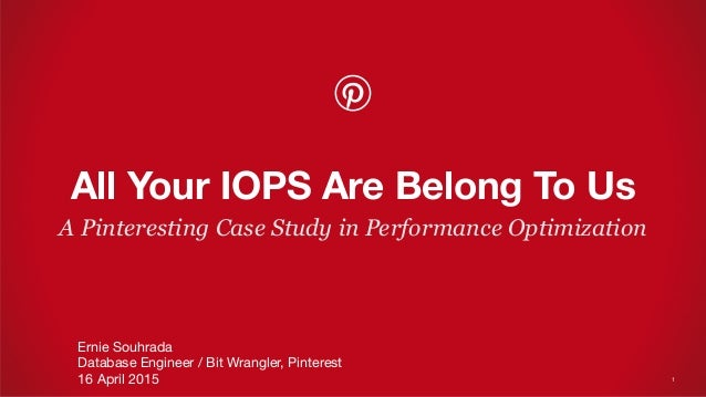 A Pinteresting Case Study in Performance Optimization All Your IOPS Are Belong To Us Ernie Souhrada Database Engineer / Bi...