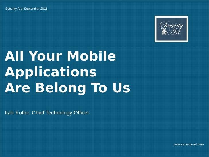 Security Art | September 2011All Your MobileApplicationsAre Belong To UsItzik Kotler, Chief Technology Officer            ...