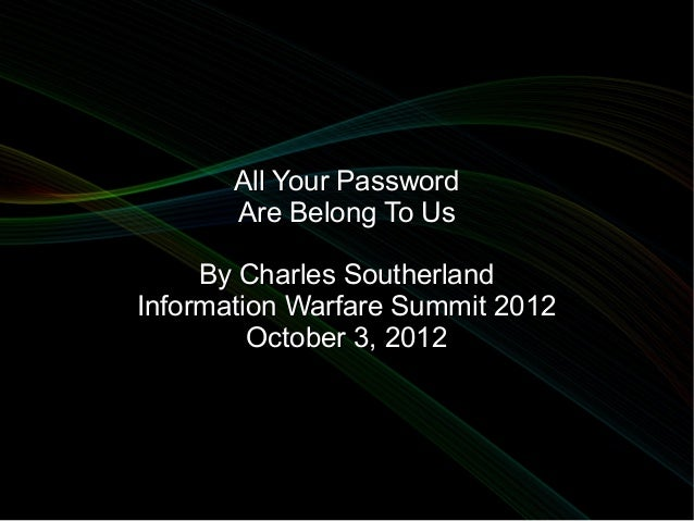 All Your Password       Are Belong To Us     By Charles SoutherlandInformation Warfare Summit 2012         October 3, 2012