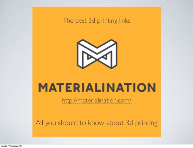 The best 3d printing links All you should to know about 3d printing http://materialination.com/ środa, 7 sierpnia 13