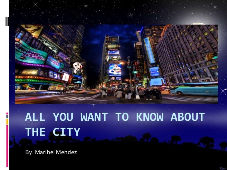 ALL YOU WANT TO KNOW ABOUTTHE CITYBy: Maribel Mendez