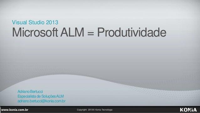 Visual Studio 2013 Microsoft ALM = Produtividade AdrianoBertucci Especialistade SoluçõesALM adriano.bertucci@konia.com.br