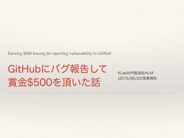 Earning $500 bounty for reporting vulnerability to GitHub GitHubにバグ報告して 賞金$500を頂いた話 KLab社内勉強会ALM (2015/06/22)発表資料