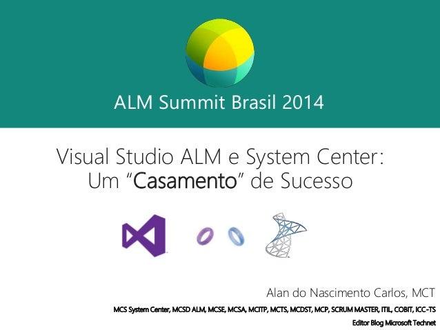 """ALM Summit Brasil 2014  ALM Summit Brasil 2014  Visual Studio ALM e System Center:  Um """"Casamento"""" de Sucesso  Alan do Nas..."""