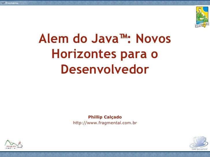 Alem do Java™: Novos Horizontes para o Desenvolvedor Phillip Calçado http://www.fragmental.com.br