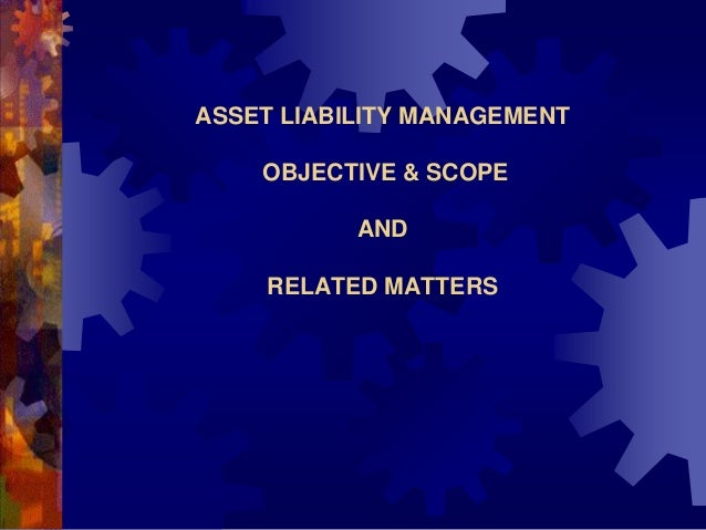 ASSET LIABILITY MANAGEMENT    OBJECTIVE & SCOPE           AND    RELATED MATTERS